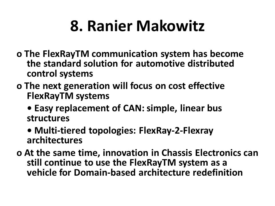 8. Ranier Makowitz o The FlexRayTM communication system has become the standard solution for automotive distributed control systems o The next generat