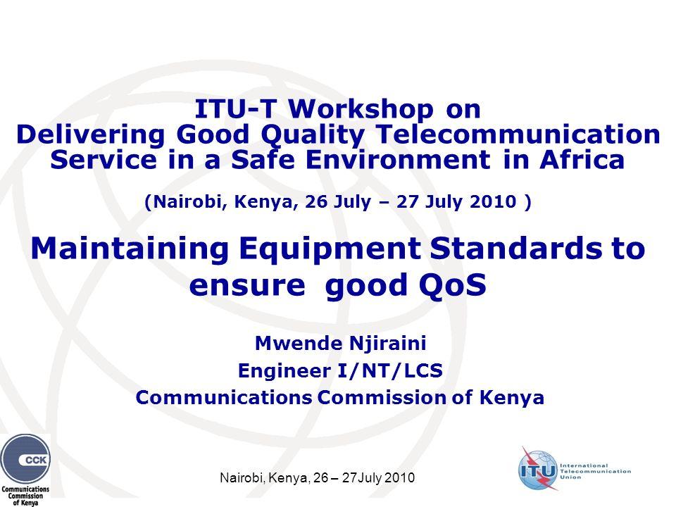 Nairobi, Kenya, 26 – 27July 2010 Maintaining Equipment Standards to ensure good QoS Mwende Njiraini Engineer I/NT/LCS Communications Commission of Ken