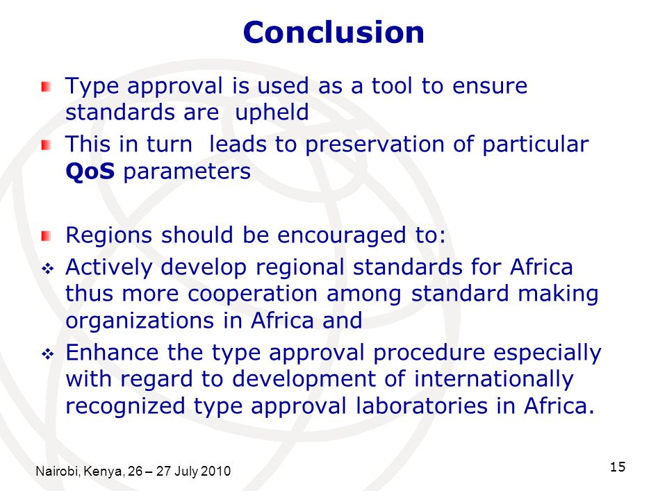 Conclusion Type approval is used as a tool to ensure standards are upheld This in turn leads to preservation of particular QoS parameters Regions should be encouraged to: Actively develop regional standards for Africa thus more cooperation among standard making organizations in Africa and Enhance the type approval procedure especially with regard to development of internationally recognized type approval laboratories in Africa.