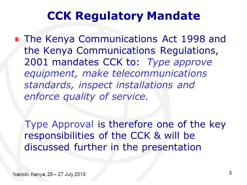 3 CCK Regulatory Mandate The Kenya Communications Act 1998 and the Kenya Communications Regulations, 2001 mandates CCK to: Type approve equipment, mak