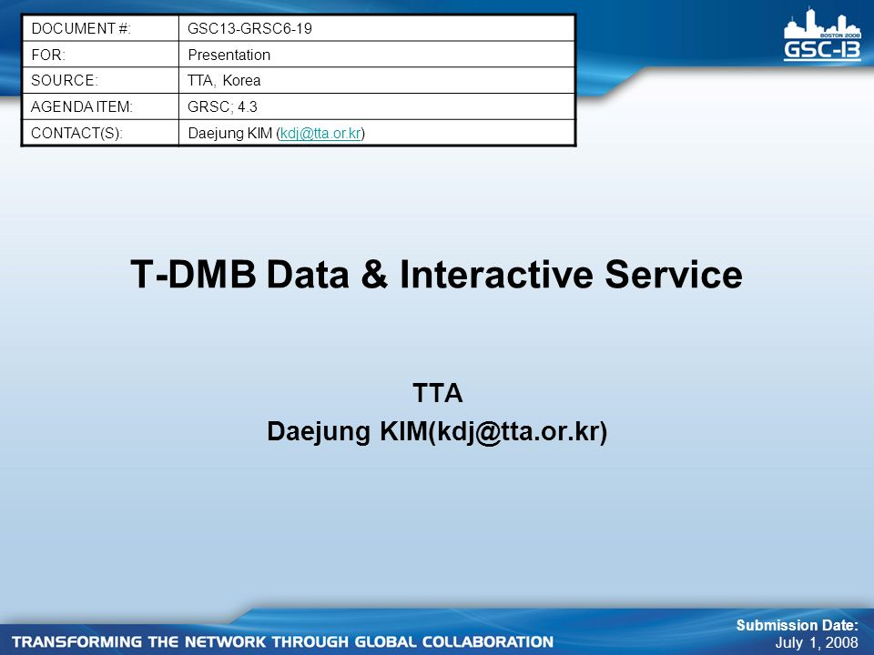 T-DMB Data & Interactive Service TTA Daejung KIM(kdj@tta.or.kr) DOCUMENT #:GSC13-GRSC6-19 FOR:Presentation SOURCE:TTA, Korea AGENDA ITEM:GRSC; 4.3 CONTACT(S):Daejung KIM (kdj@tta.or.kr)kdj@tta.or.kr Submission Date: July 1, 2008