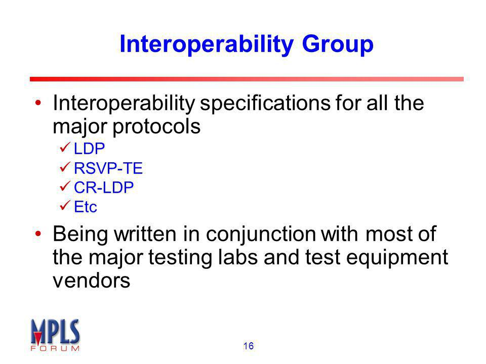 16 Interoperability Group Interoperability specifications for all the major protocols LDP RSVP-TE CR-LDP Etc Being written in conjunction with most of