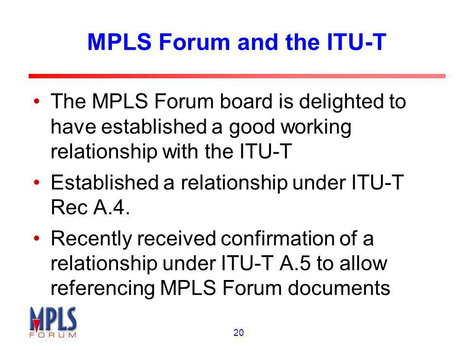 20 MPLS Forum and the ITU-T The MPLS Forum board is delighted to have established a good working relationship with the ITU-T Established a relationshi