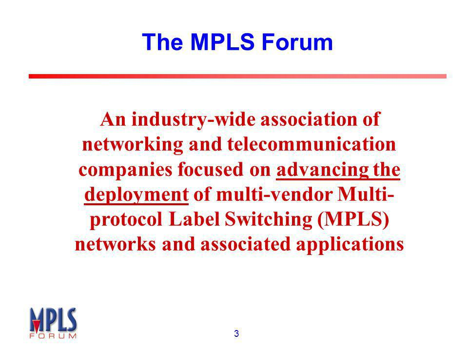 3 The MPLS Forum An industry-wide association of networking and telecommunication companies focused on advancing the deployment of multi-vendor Multi-