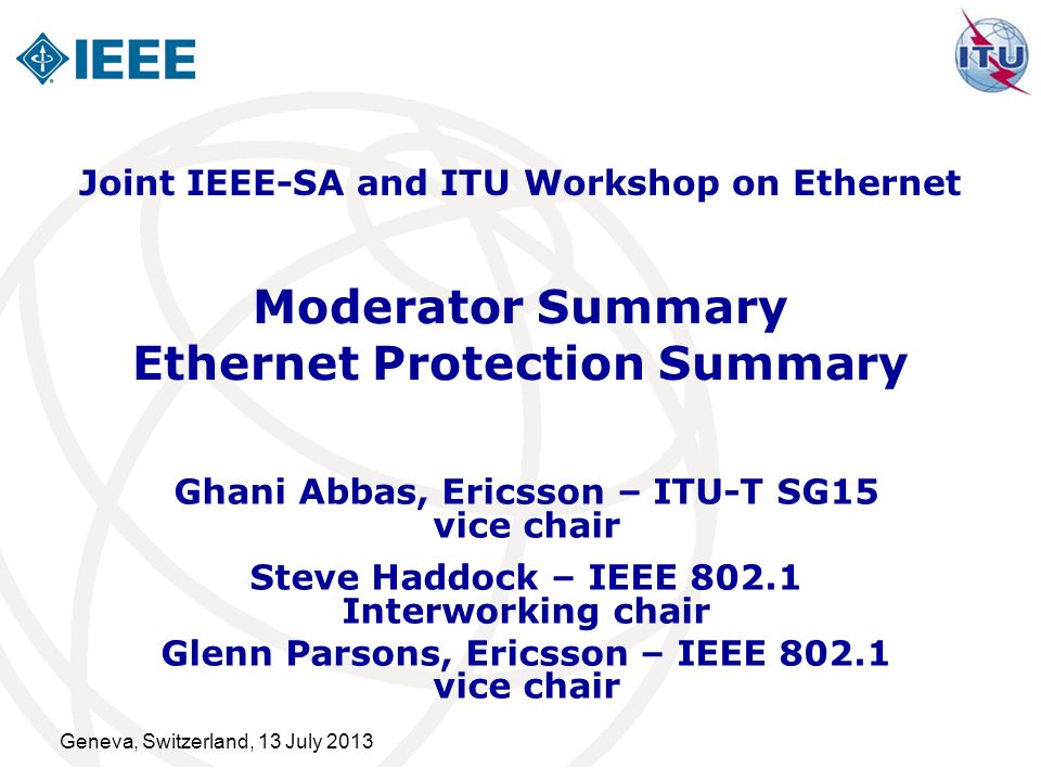 Geneva, Switzerland, 13 July 2013 Moderator Summary Ethernet Protection Summary Ghani Abbas, Ericsson – ITU-T SG15 vice chair Steve Haddock – IEEE 802.1 Interworking chair Glenn Parsons, Ericsson – IEEE 802.1 vice chair Joint IEEE-SA and ITU Workshop on Ethernet
