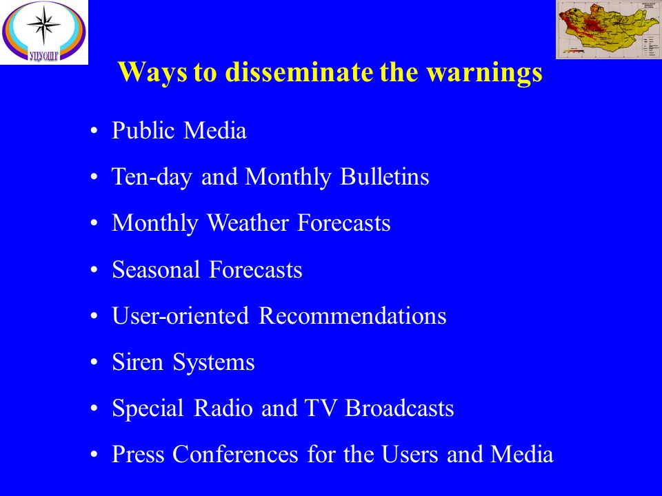 Ways to disseminate the warnings Public Media Ten-day and Monthly Bulletins Monthly Weather Forecasts Seasonal Forecasts User-oriented Recommendations Siren Systems Special Radio and TV Broadcasts Press Conferences for the Users and Media