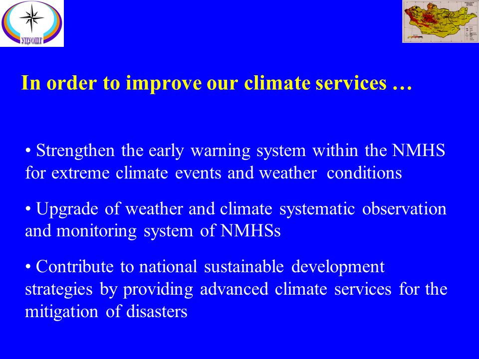 In order to improve our climate services … Strengthen the early warning system within the NMHS for extreme climate events and weather conditions Upgrade of weather and climate systematic observation and monitoring system of NMHSs Contribute to national sustainable development strategies by providing advanced climate services for the mitigation of disasters
