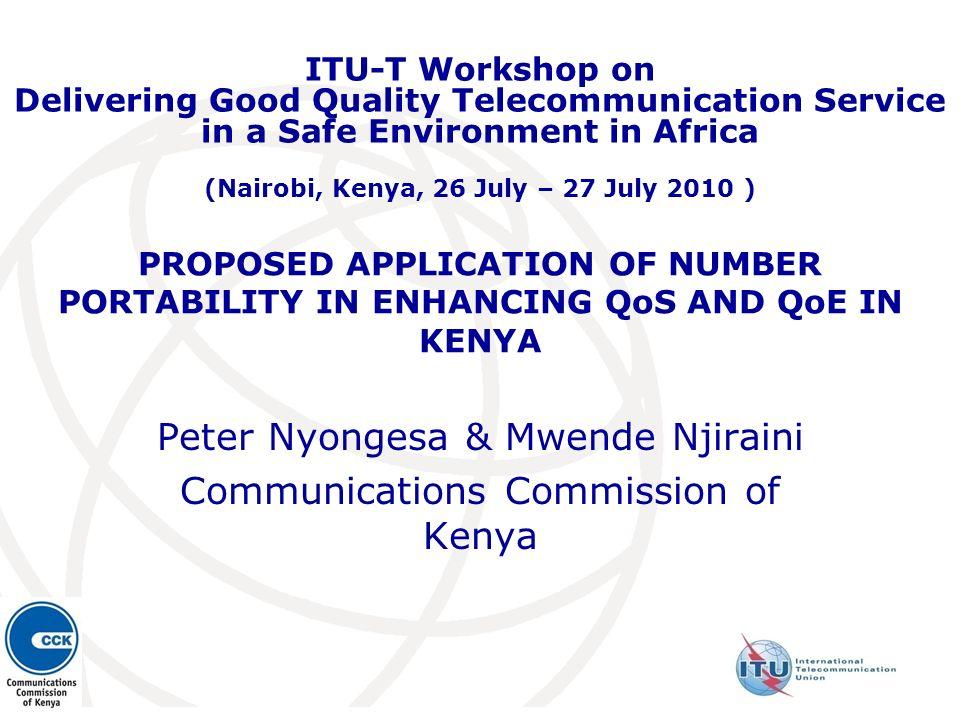 PROPOSED APPLICATION OF NUMBER PORTABILITY IN ENHANCING QoS AND QoE IN KENYA Peter Nyongesa & Mwende Njiraini Communications Commission of Kenya ITU-T