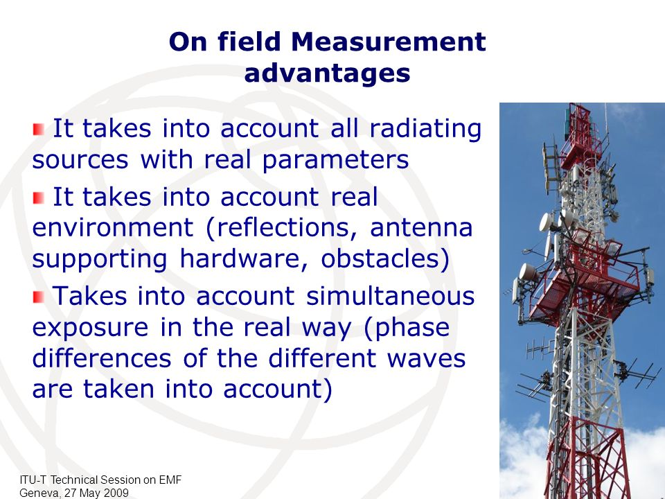 ITU-T Technical Session on EMF Geneva, 27 May 2009 On field Measurement advantages It takes into account all radiating sources with real parameters It
