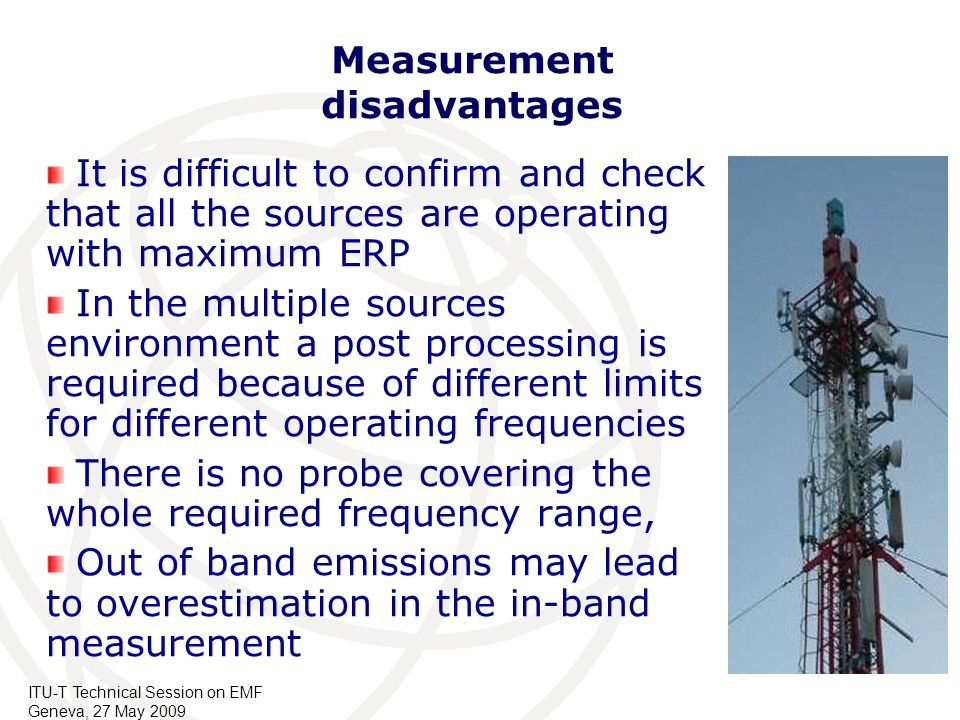 ITU-T Technical Session on EMF Geneva, 27 May 2009 Measurement disadvantages It is difficult to confirm and check that all the sources are operating w