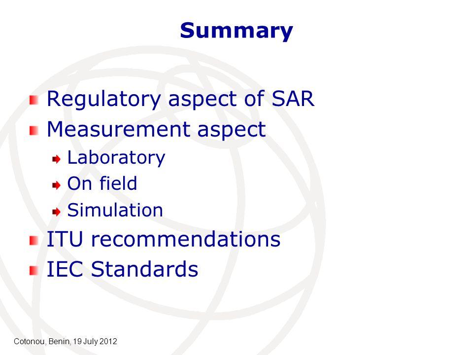 Summary Regulatory aspect of SAR Measurement aspect Laboratory On field Simulation ITU recommendations IEC Standards Cotonou, Benin, 19 July 2012