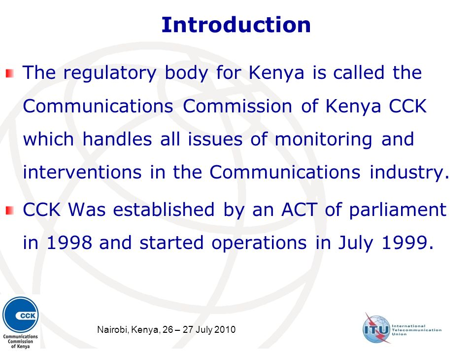 Nairobi, Kenya, 26 – 27 July 2010 2 Introduction The regulatory body for Kenya is called the Communications Commission of Kenya CCK which handles all