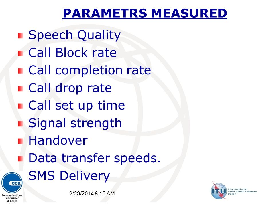 PARAMETRS MEASURED Speech Quality Call Block rate Call completion rate Call drop rate Call set up time Signal strength Handover Data transfer speeds.