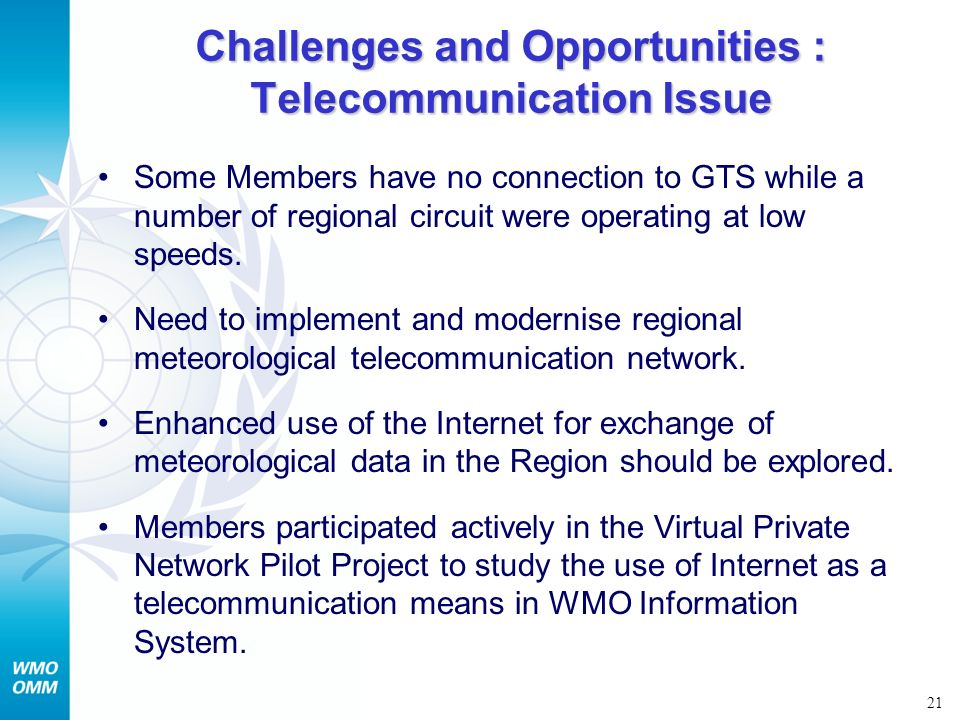 21 Challenges and Opportunities : Telecommunication Issue Some Members have no connection to GTS while a number of regional circuit were operating at