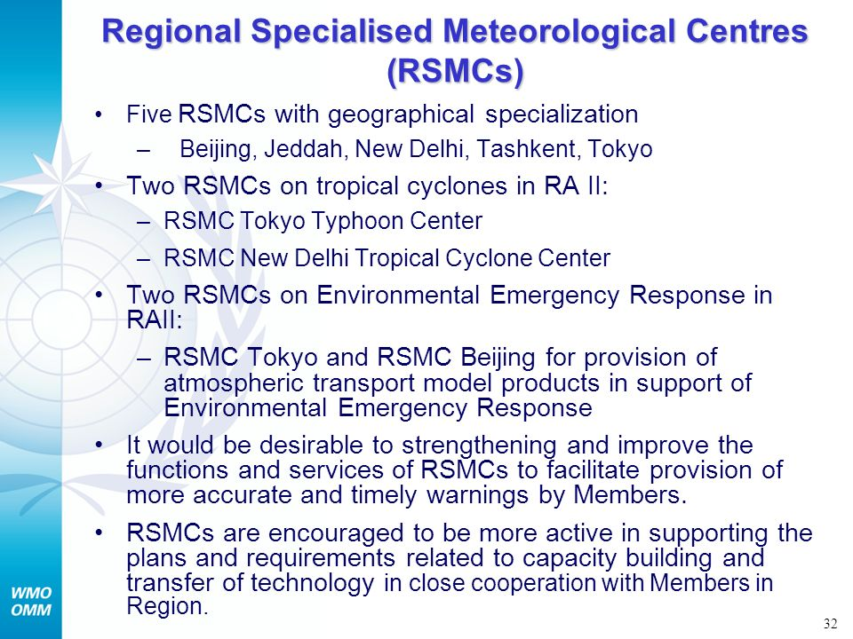 32 Regional Specialised Meteorological Centres (RSMCs) Five RSMCs with geographical specialization –Beijing, Jeddah, New Delhi, Tashkent, Tokyo Two RS