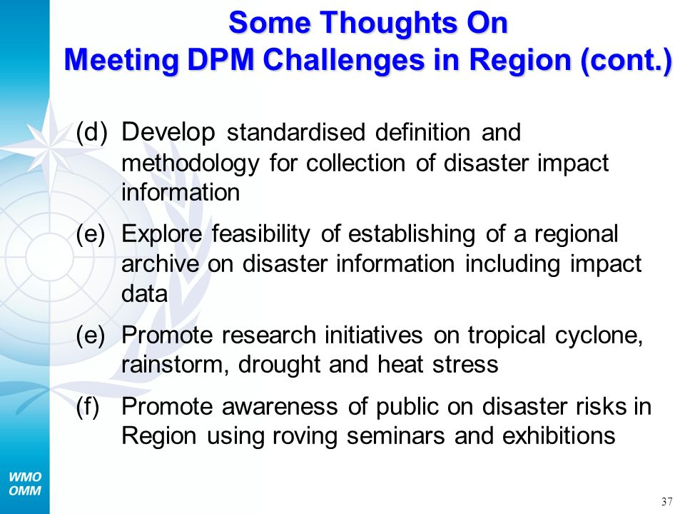 37 Some Thoughts On Meeting DPM Challenges in Region (cont.) (d)Develop standardised definition and methodology for collection of disaster impact info