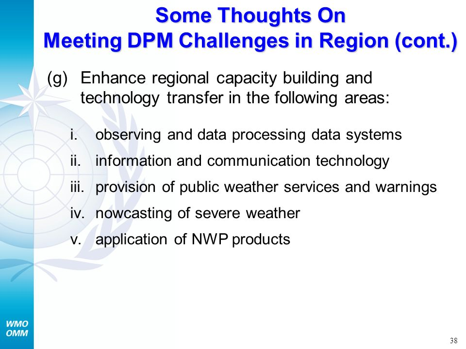 38 Some Thoughts On Meeting DPM Challenges in Region (cont.) (g)Enhance regional capacity building and technology transfer in the following areas: i.o