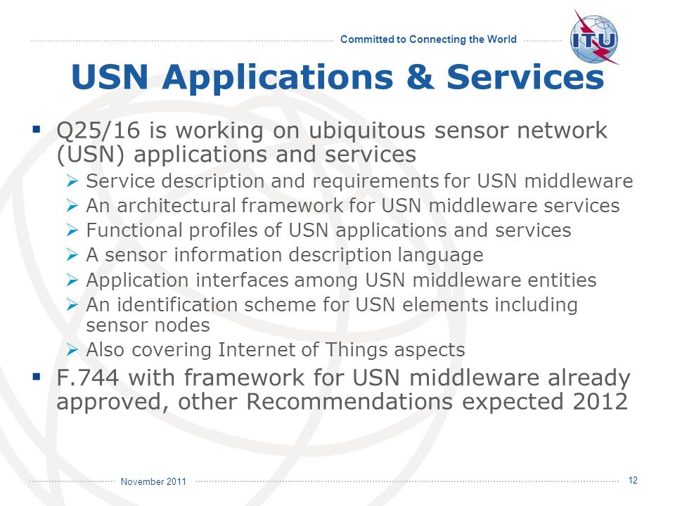 Committed to Connecting the World International Telecommunication Union November 2011 USN Applications & Services Q25/16 is working on ubiquitous sensor network (USN) applications and services Service description and requirements for USN middleware An architectural framework for USN middleware services Functional profiles of USN applications and services A sensor information description language Application interfaces among USN middleware entities An identification scheme for USN elements including sensor nodes Also covering Internet of Things aspects F.744 with framework for USN middleware already approved, other Recommendations expected 2012 12