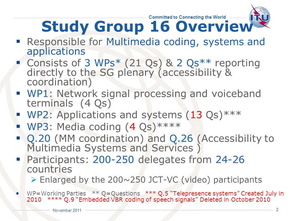 Committed to Connecting the World International Telecommunication Union November 2011 2 Study Group 16 Overview Responsible for Multimedia coding, systems and applications Consists of 3 WPs* (21 Qs) & 2 Qs** reporting directly to the SG plenary (accessibility & coordination) WP1: Network signal processing and voiceband terminals (4 Qs) WP2: Applications and systems (13 Qs)*** WP3: Media coding (4 Qs)**** Q.20 (MM coordination) and Q.26 (Accessibility to Multimedia Systems and Services ) Participants: 200-250 delegates from 24-26 countries Enlarged by the 200~250 JCT-VC (video) participants WP=Working Parties ** Q=Questions *** Q.5 Telepresence systems Created July in 2010 **** Q.9 Embedded VBR coding of speech signals Deleted in October 2010