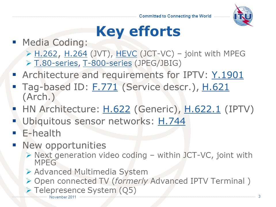 Committed to Connecting the World International Telecommunication Union November 2011 4 Areas for collaboration Development of video & image coding algorithms Q.6/16 with SC 29/WG 11 (MPEG) on video coding SC 29/WG 1 (JPEG) on image coding Development of audio and speech coding algorithms Q.10/16 with SC 29/WG 11 on audio coding Development of multimedia terminals, systems and applications Q.12/16 ~ Advanced Multimedia System Q.13/16 with SC 29/WG 11 ~ Open Connected TV Q.21 and Q.22/16 ~ HN and OID and Tag-based ID with SC 31/WG 6 Q.26/16 ~ Accessibility Q.25/16 ~ Ubiquitous Sensor Networks (USN) / Internet of Things Q.27/16 ~ Vehicle Gateway Platform / ITS Q.28/16 ~ e-Health