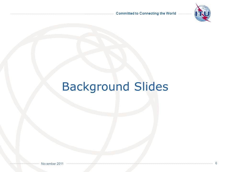 Committed to Connecting the World International Telecommunication Union November 2011 6 Background Slides