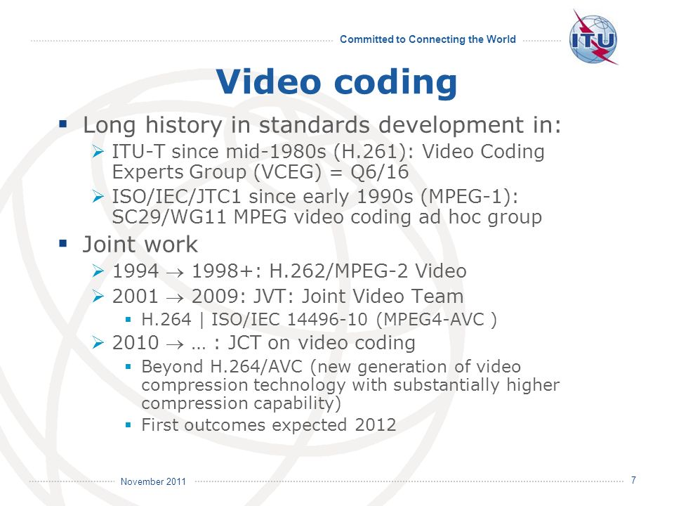 Committed to Connecting the World International Telecommunication Union November 2011 7 Video coding Long history in standards development in: ITU-T since mid-1980s (H.261): Video Coding Experts Group (VCEG) = Q6/16 ISO/IEC/JTC1 since early 1990s (MPEG-1): SC29/WG11 MPEG video coding ad hoc group Joint work 1994 1998+: H.262/MPEG-2 Video 2001 2009: JVT: Joint Video Team H.264 | ISO/IEC 14496-10 (MPEG4-AVC ) 2010 … : JCT on video coding Beyond H.264/AVC (new generation of video compression technology with substantially higher compression capability) First outcomes expected 2012