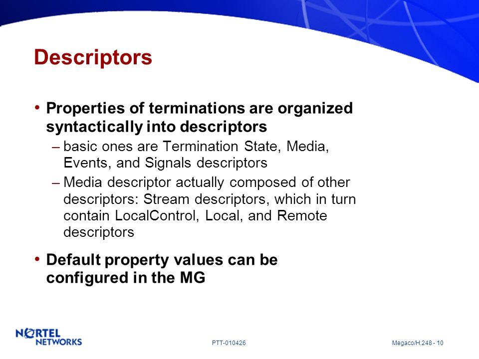 PTT-010426 Megaco/H.248 - 10 Descriptors Properties of terminations are organized syntactically into descriptors –basic ones are Termination State, Me
