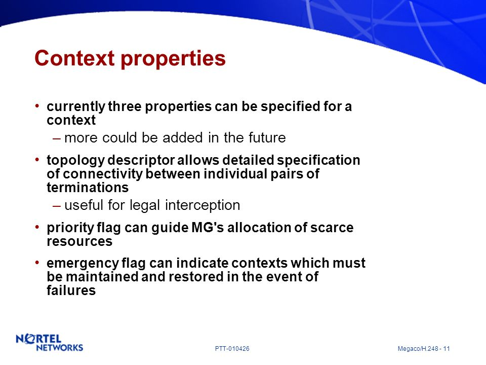 PTT-010426 Megaco/H.248 - 11 Context properties currently three properties can be specified for a context –more could be added in the future topology