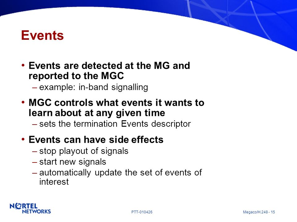 PTT-010426 Megaco/H.248 - 15 Events Events are detected at the MG and reported to the MGC –example: in-band signalling MGC controls what events it wan