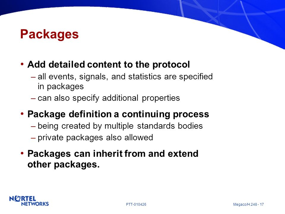 PTT-010426 Megaco/H.248 - 17 Packages Add detailed content to the protocol –all events, signals, and statistics are specified in packages –can also sp