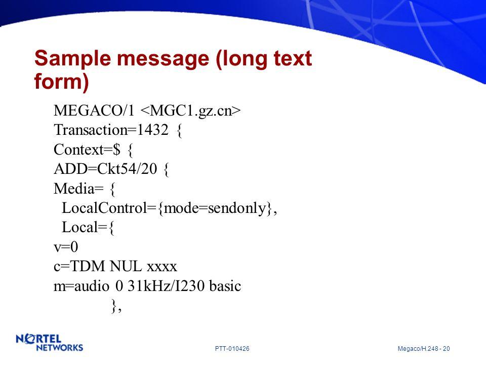 PTT-010426 Megaco/H.248 - 20 Sample message (long text form) MEGACO/1 Transaction=1432 { Context=$ { ADD=Ckt54/20 { Media= { LocalControl={mode=sendon