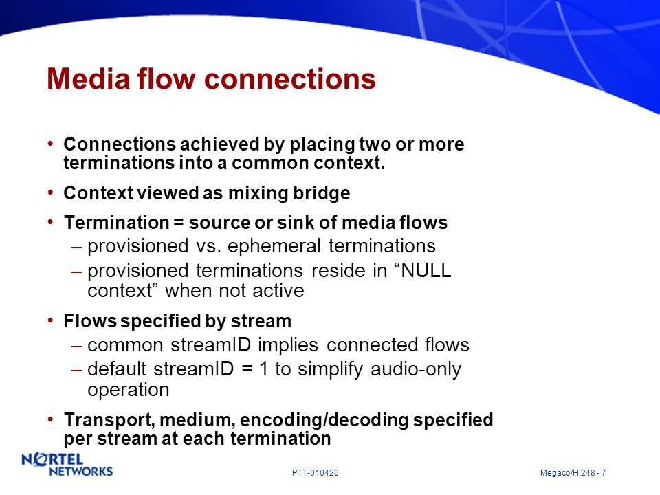 PTT-010426 Megaco/H.248 - 7 Media flow connections Connections achieved by placing two or more terminations into a common context. Context viewed as m