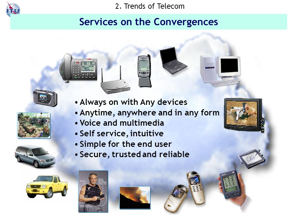 The vision of ubiquitous networking Always on with Any devices Anytime, anywhere and in any form Voice and multimedia Self service, intuitive Simple for the end user Secure, trusted and reliable Services on the Convergences 2.