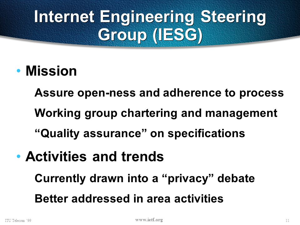 11ITU Telecom 99 www.ietf.org Internet Engineering Steering Group (IESG) Mission Assure open-ness and adherence to process Working group chartering and management Quality assurance on specifications Activities and trends Currently drawn into a privacy debate Better addressed in area activities