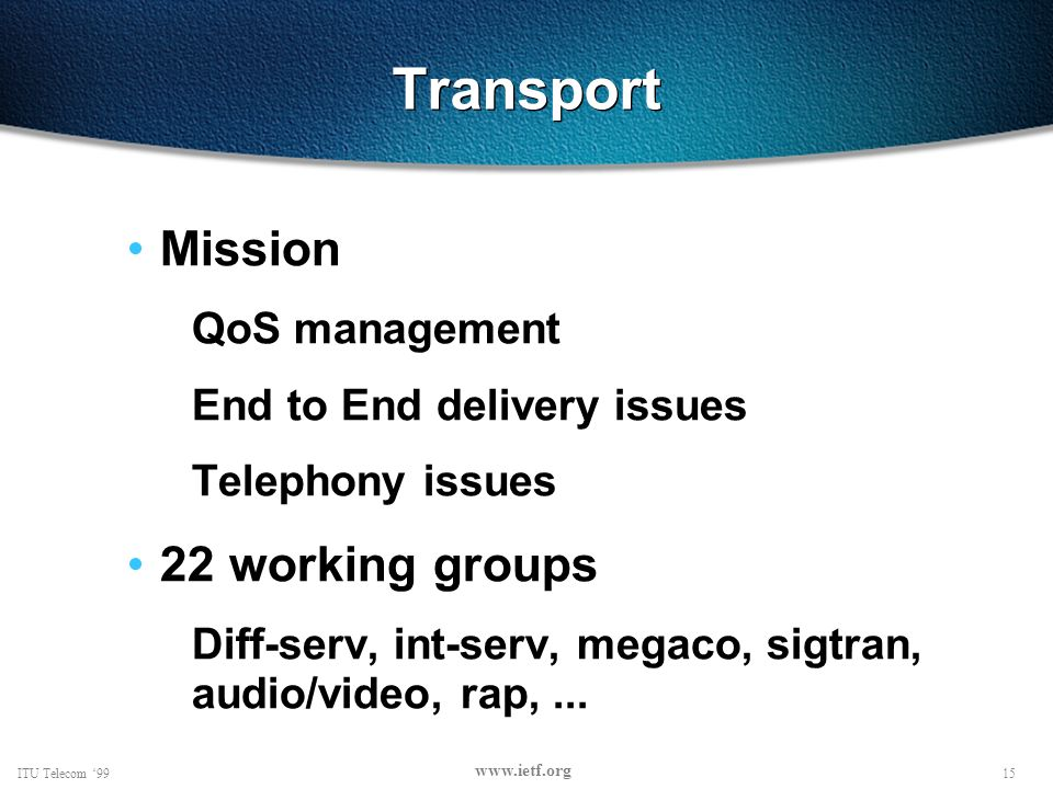15ITU Telecom 99 www.ietf.org Transport Mission QoS management End to End delivery issues Telephony issues 22 working groups Diff-serv, int-serv, megaco, sigtran, audio/video, rap,...