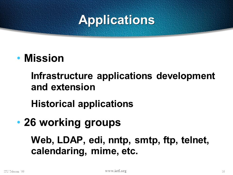16ITU Telecom 99 www.ietf.org Applications Mission Infrastructure applications development and extension Historical applications 26 working groups Web, LDAP, edi, nntp, smtp, ftp, telnet, calendaring, mime, etc.