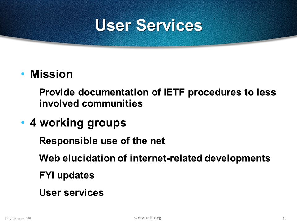 19ITU Telecom 99 www.ietf.org User Services Mission Provide documentation of IETF procedures to less involved communities 4 working groups Responsible use of the net Web elucidation of internet-related developments FYI updates User services