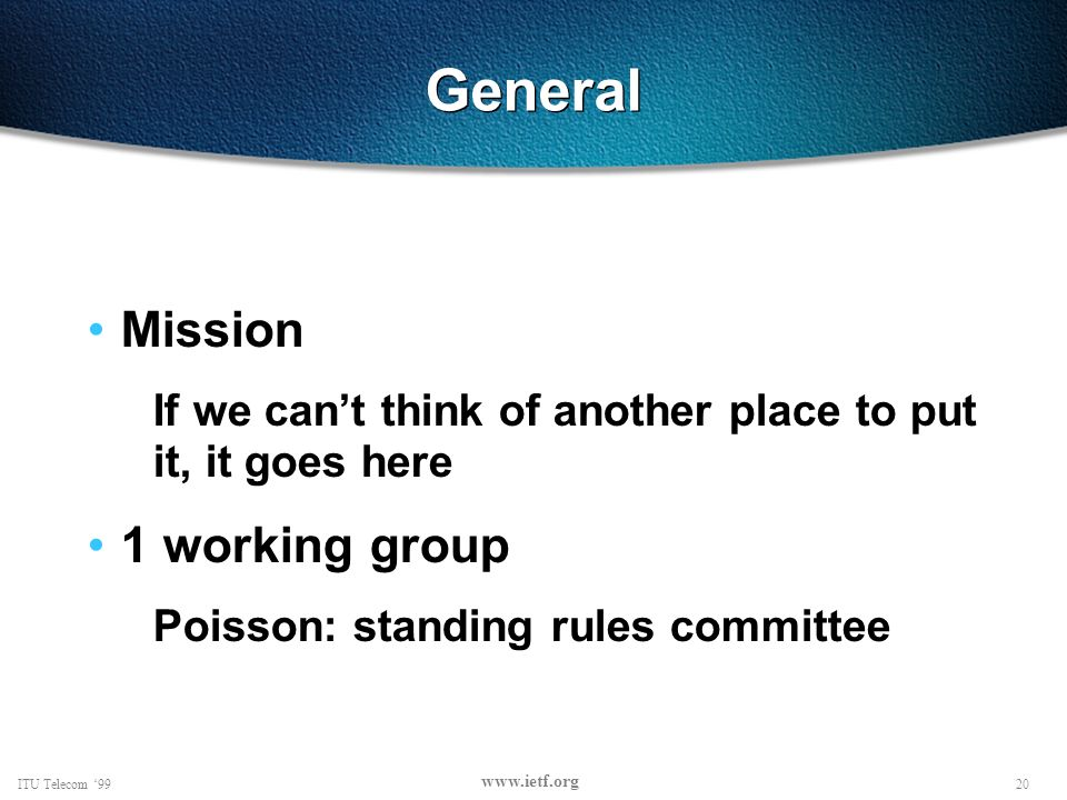20ITU Telecom 99 www.ietf.org General Mission If we cant think of another place to put it, it goes here 1 working group Poisson: standing rules committee