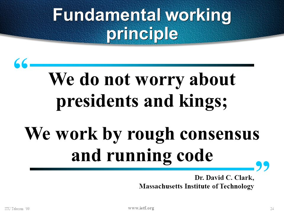 24ITU Telecom 99 www.ietf.org Fundamental working principle We do not worry about presidents and kings; We work by rough consensus and running code Dr.