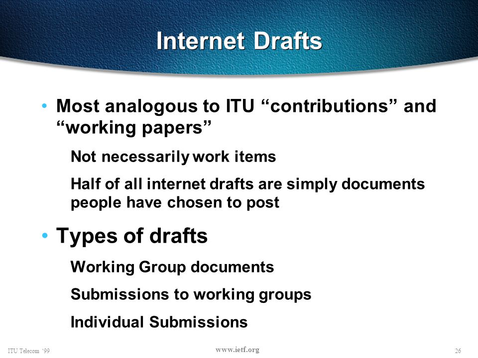 26ITU Telecom 99 www.ietf.org Internet Drafts Most analogous to ITU contributions and working papers Not necessarily work items Half of all internet drafts are simply documents people have chosen to post Types of drafts Working Group documents Submissions to working groups Individual Submissions