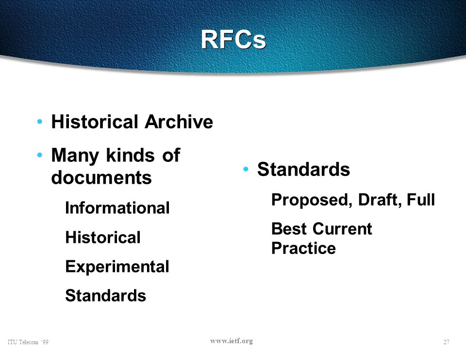 27ITU Telecom 99 www.ietf.org RFCs Historical Archive Many kinds of documents Informational Historical Experimental Standards Proposed, Draft, Full Best Current Practice