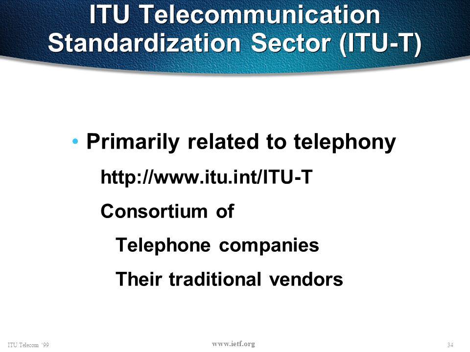 34ITU Telecom 99 www.ietf.org ITU Telecommunication Standardization Sector (ITU-T) Primarily related to telephony http://www.itu.int/ITU-T Consortium of Telephone companies Their traditional vendors