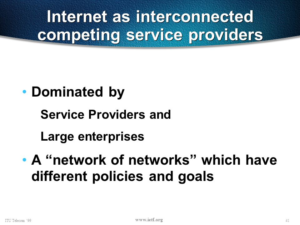 41ITU Telecom 99 www.ietf.org Internet as interconnected competing service providers Dominated by Service Providers and Large enterprises A network of networks which have different policies and goals