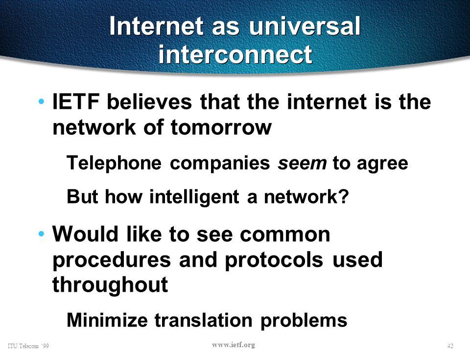 42ITU Telecom 99 www.ietf.org Internet as universal interconnect IETF believes that the internet is the network of tomorrow Telephone companies seem to agree But how intelligent a network.