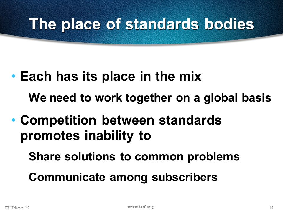 46ITU Telecom 99 www.ietf.org The place of standards bodies Each has its place in the mix We need to work together on a global basis Competition between standards promotes inability to Share solutions to common problems Communicate among subscribers