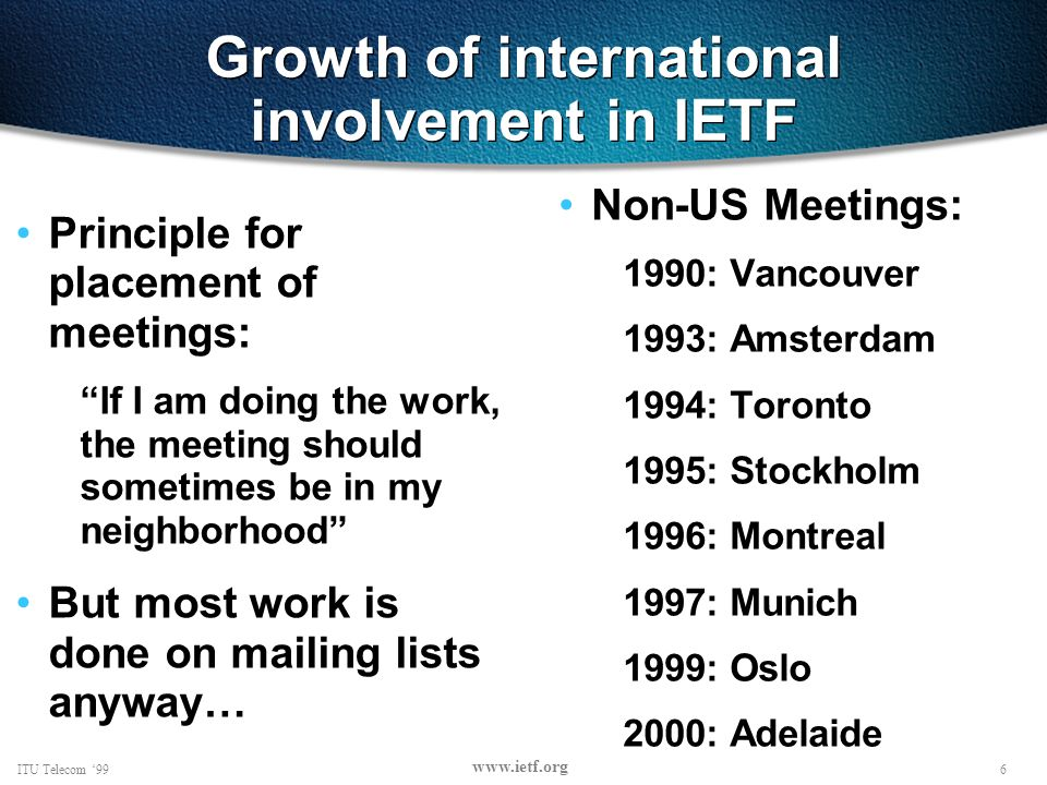 6ITU Telecom 99 www.ietf.org Growth of international involvement in IETF Principle for placement of meetings: If I am doing the work, the meeting should sometimes be in my neighborhood But most work is done on mailing lists anyway… Non-US Meetings: 1990: Vancouver 1993: Amsterdam 1994: Toronto 1995: Stockholm 1996: Montreal 1997: Munich 1999: Oslo 2000: Adelaide