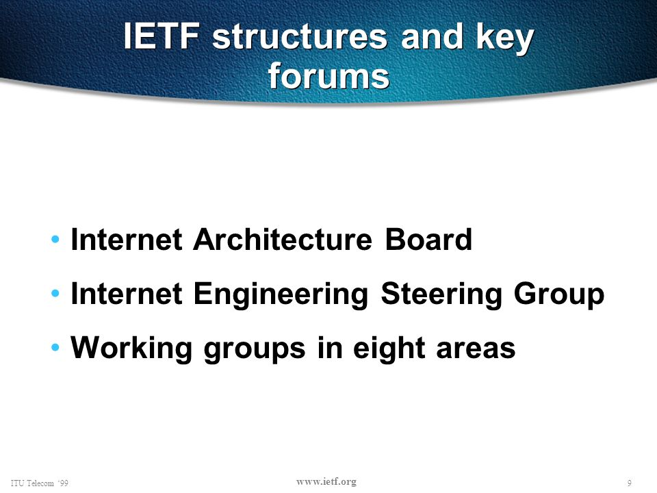 9ITU Telecom 99 www.ietf.org IETF structures and key forums Internet Architecture Board Internet Engineering Steering Group Working groups in eight areas
