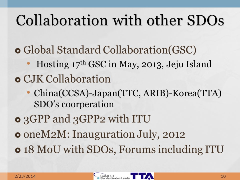 Global Standard Collaboration(GSC) Hosting 17 th GSC in May, 2013, Jeju Island CJK Collaboration China(CCSA)-Japan(TTC, ARIB)-Korea(TTA) SDOs coorperation 3GPP and 3GPP2 with ITU oneM2M: Inauguration July, 2012 18 MoU with SDOs, Forums including ITU Collaboration with other SDOs 2/23/201410