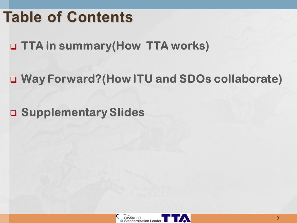 TTA in summary(How TTA works) Way Forward?(How ITU and SDOs collaborate) Supplementary Slides 2 Table of Contents