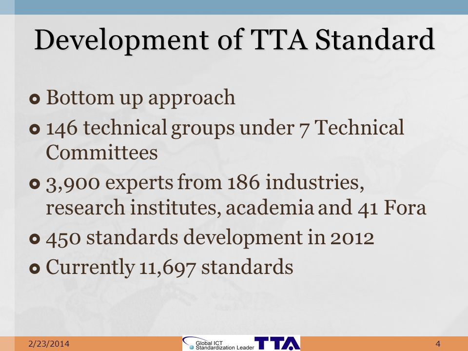 Bottom up approach 146 technical groups under 7 Technical Committees 3,900 experts from 186 industries, research institutes, academia and 41 Fora 450 standards development in 2012 Currently 11,697 standards Development of TTA Standard 2/23/20144